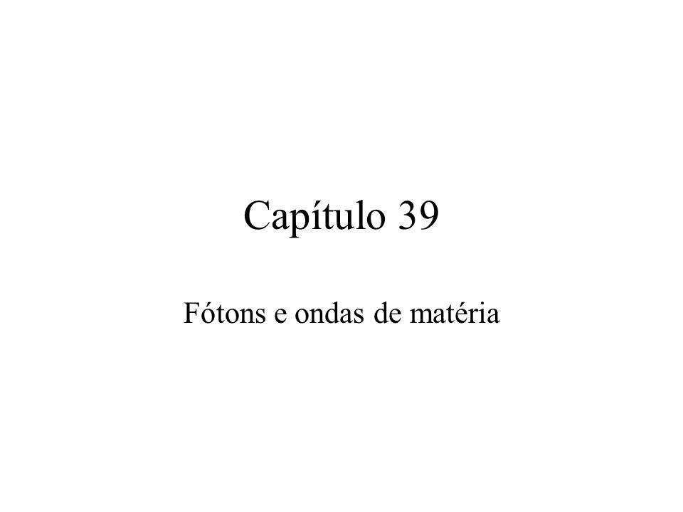 Capítulo 39 Fótons e ondas de matéria