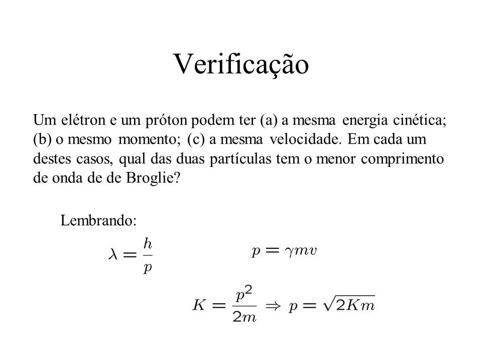 Verificação Um elétron e um próton podem ter (a) a mesma energia cinética; (b) o mesmo momento; (c) a mesma velocidade. Em cada um destes casos, qual