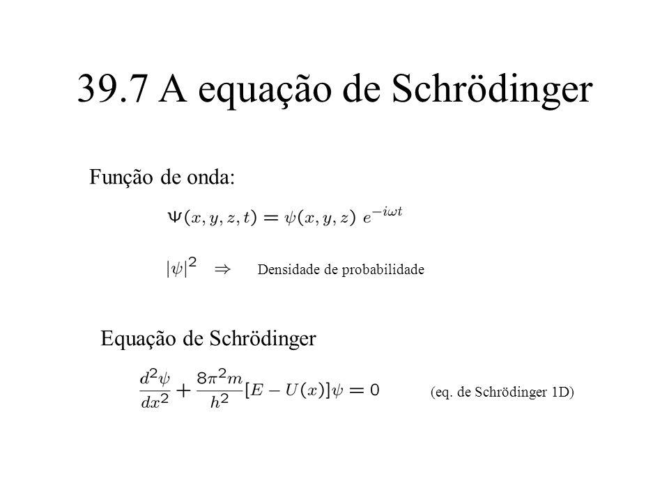 39.7 A equação de Schrödinger (eq. de Schrödinger 1D) Função de onda: Densidade de probabilidade Equação de Schrödinger