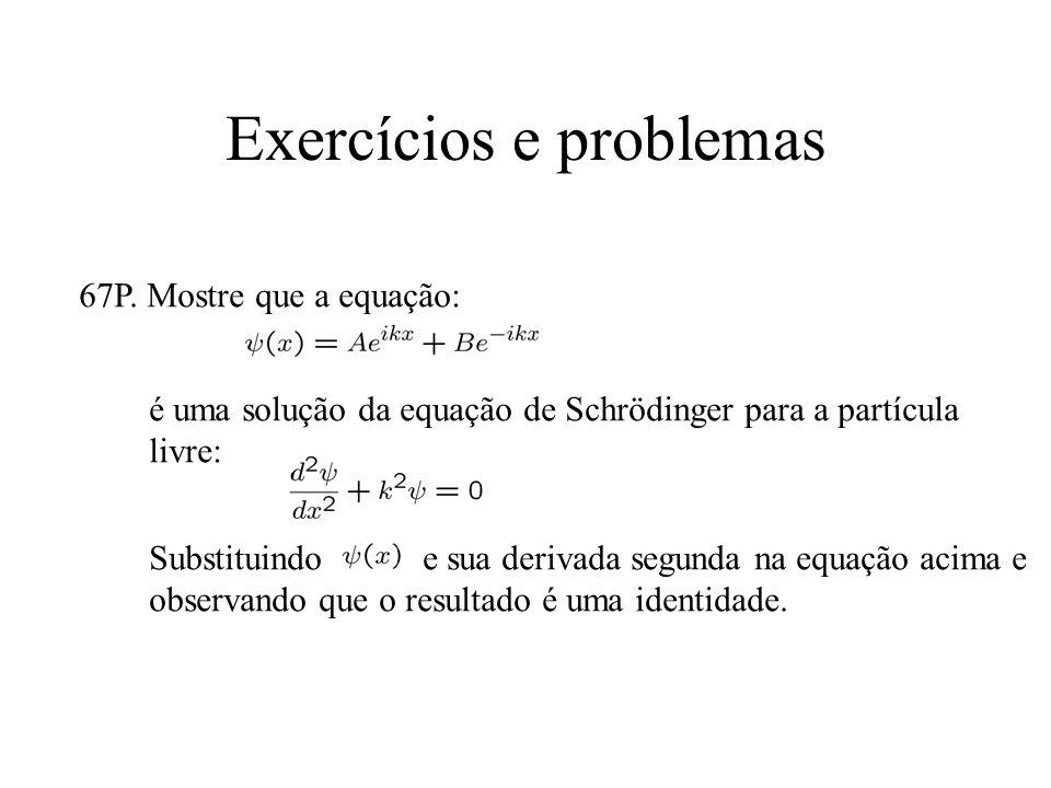 Exercícios e problemas 67P. Mostre que a equação: é uma solução da equação de Schrödinger para a partícula livre: Substituindo e sua derivada segunda