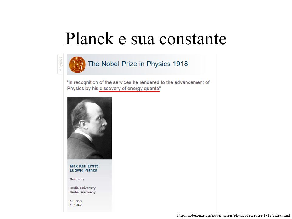 http://nobelprize.org/nobel_prizes/physics/laureates/1918/index.html Planck e sua constante
