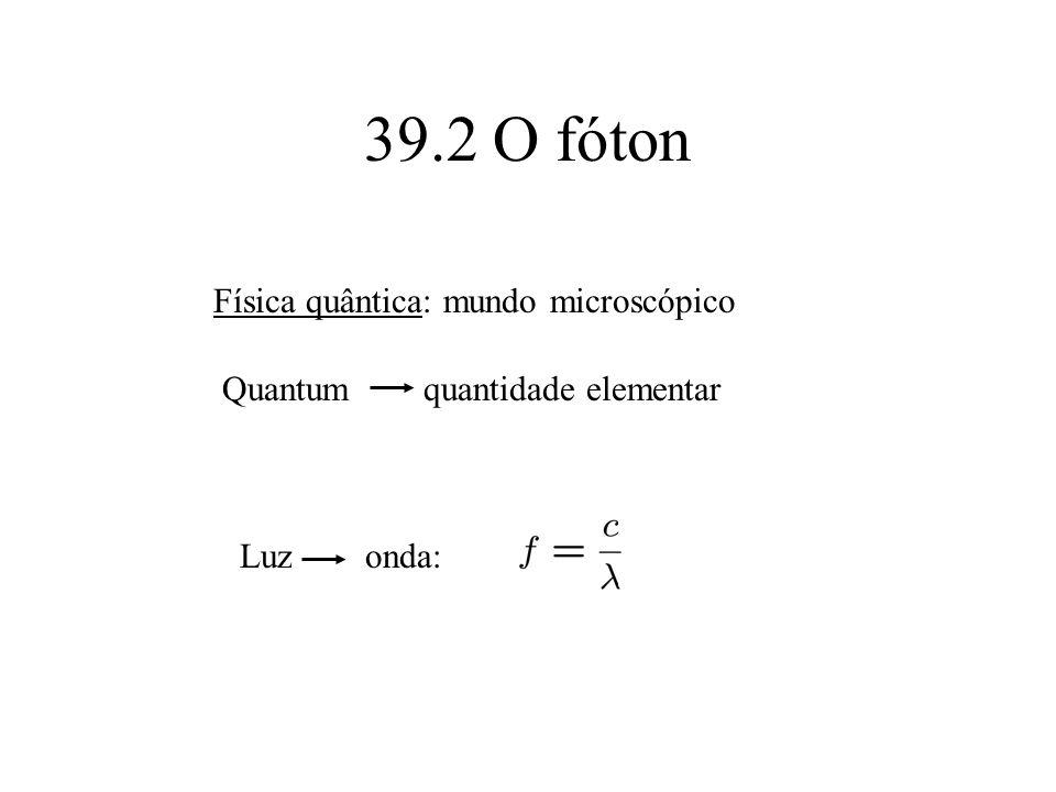 39.2 O fóton Física quântica: mundo microscópico Quantum quantidade elementar Luz onda: