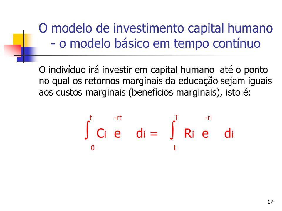 17 O modelo de investimento capital humano - o modelo básico em tempo contínuo O indivíduo irá investir em capital humano até o ponto no qual os retor