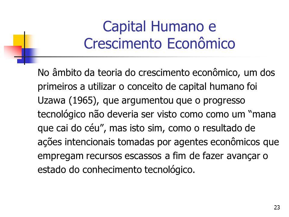 23 Capital Humano e Crescimento Econômico No âmbito da teoria do crescimento econômico, um dos primeiros a utilizar o conceito de capital humano foi U