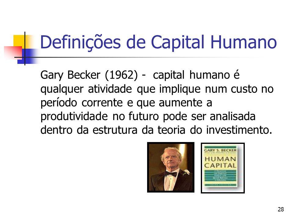 28 Definições de Capital Humano Gary Becker (1962) - capital humano é qualquer atividade que implique num custo no período corrente e que aumente a pr