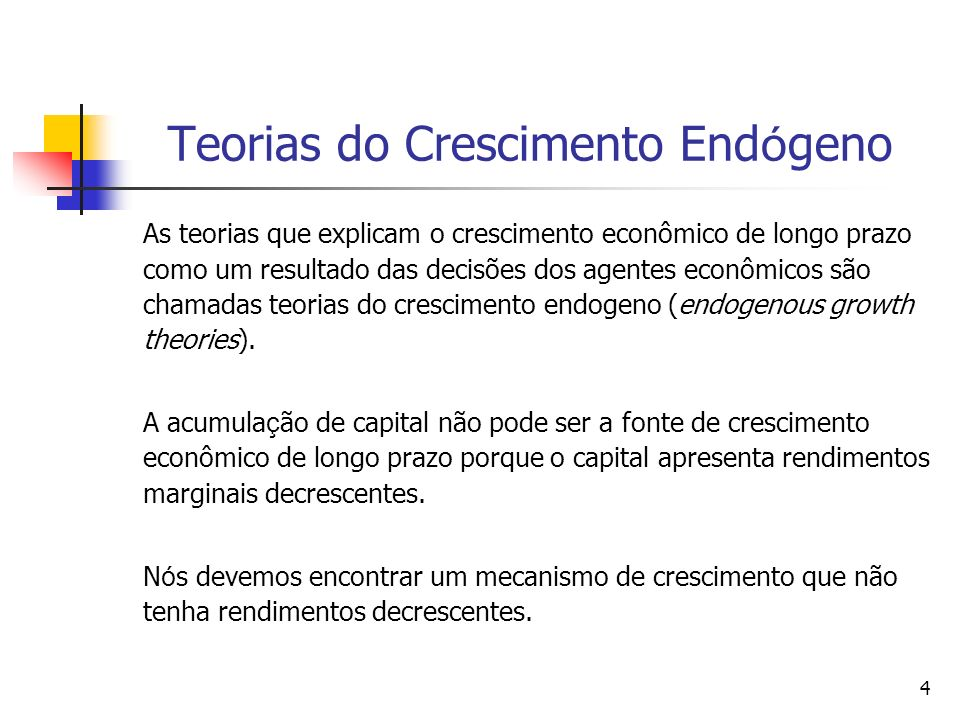 4 Teorias do Crescimento End ó geno As teorias que explicam o crescimento econômico de longo prazo como um resultado das decisões dos agentes econômic