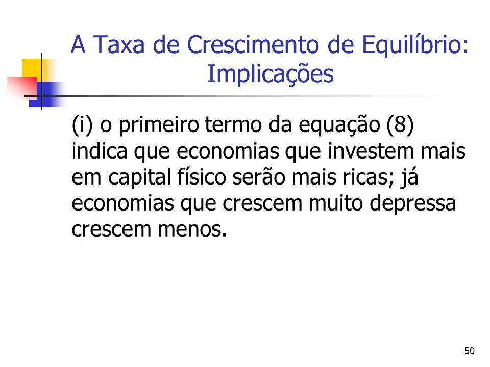 50 A Taxa de Crescimento de Equilíbrio: Implicações (i) o primeiro termo da equação (8) indica que economias que investem mais em capital físico serão