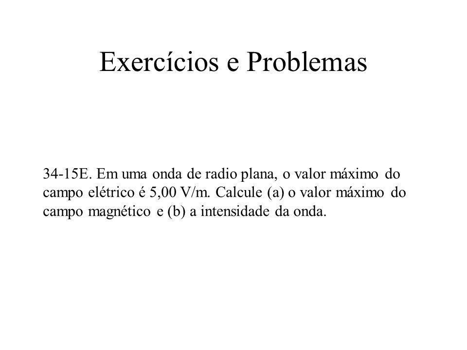Exercícios e Problemas 34-15E. Em uma onda de radio plana, o valor máximo do campo elétrico é 5,00 V/m. Calcule (a) o valor máximo do campo magnético
