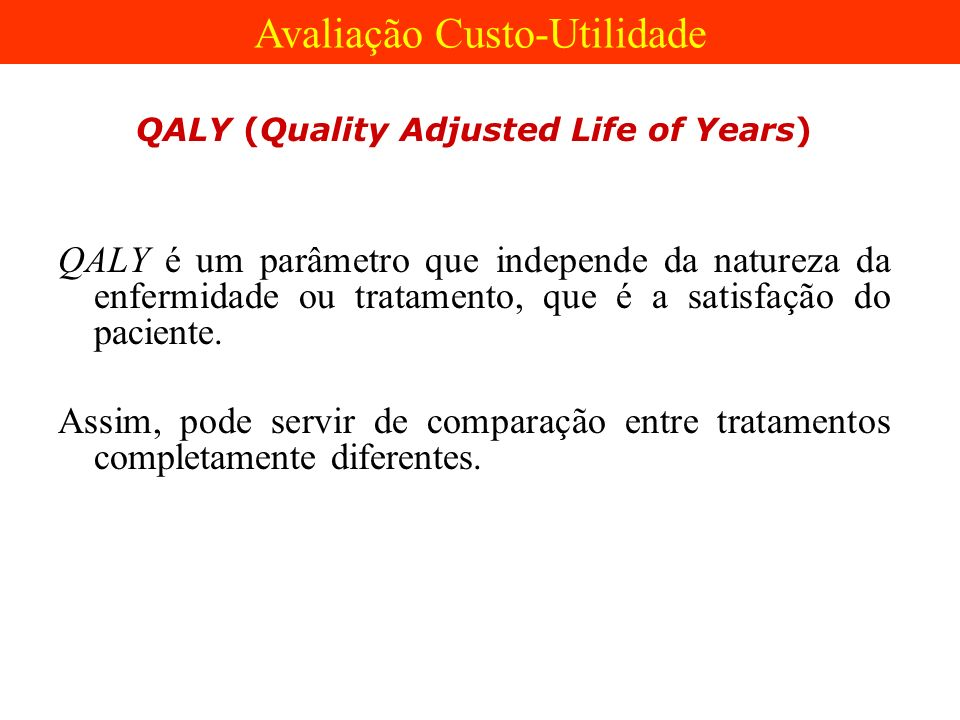 QALY (Quality Adjusted Life of Years) QALY é um parâmetro que independe da natureza da enfermidade ou tratamento, que é a satisfação do paciente. Assi