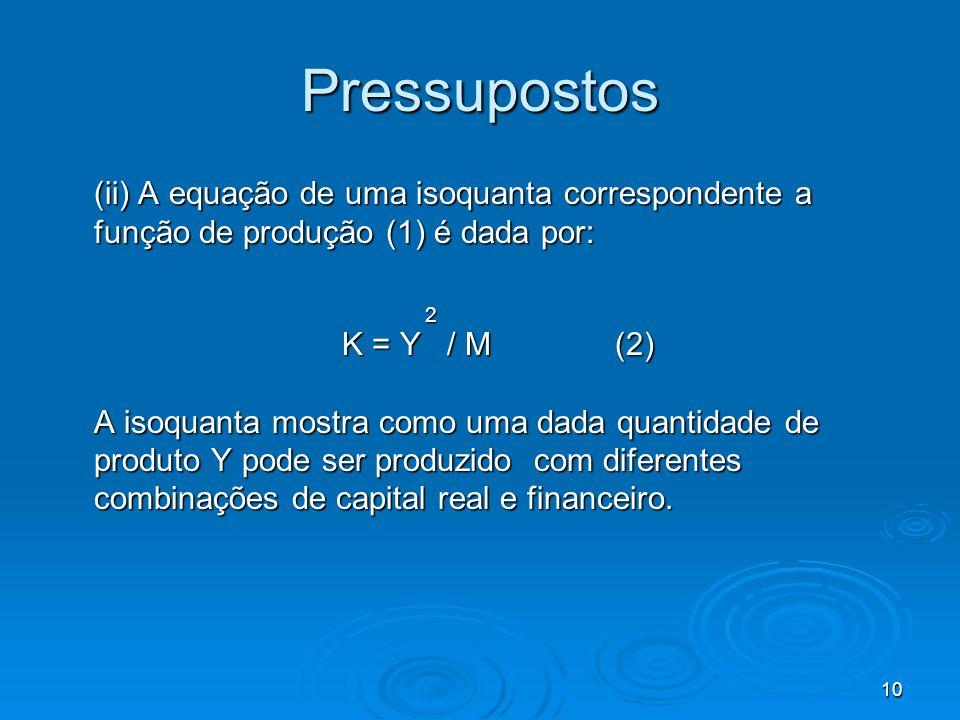 10 Pressupostos (ii) A equação de uma isoquanta correspondente a função de produção (1) é dada por: 2 2 K = Y / M (2) A isoquanta mostra como uma dada