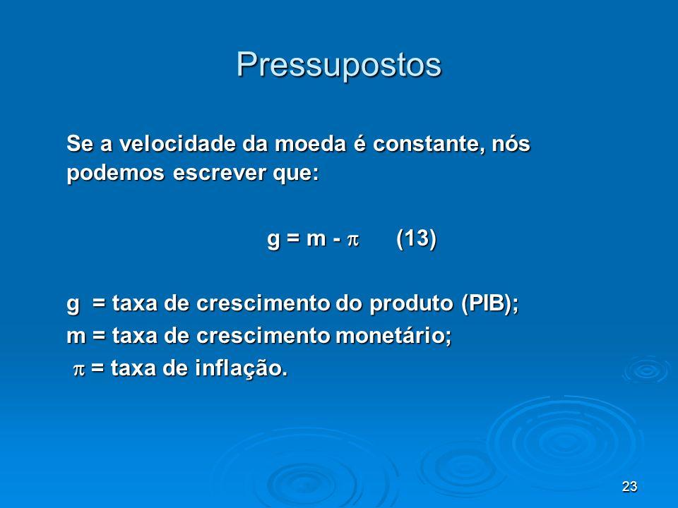 23 Pressupostos Se a velocidade da moeda é constante, nós podemos escrever que: g = m - (13) g = taxa de crescimento do produto (PIB); m = taxa de cre