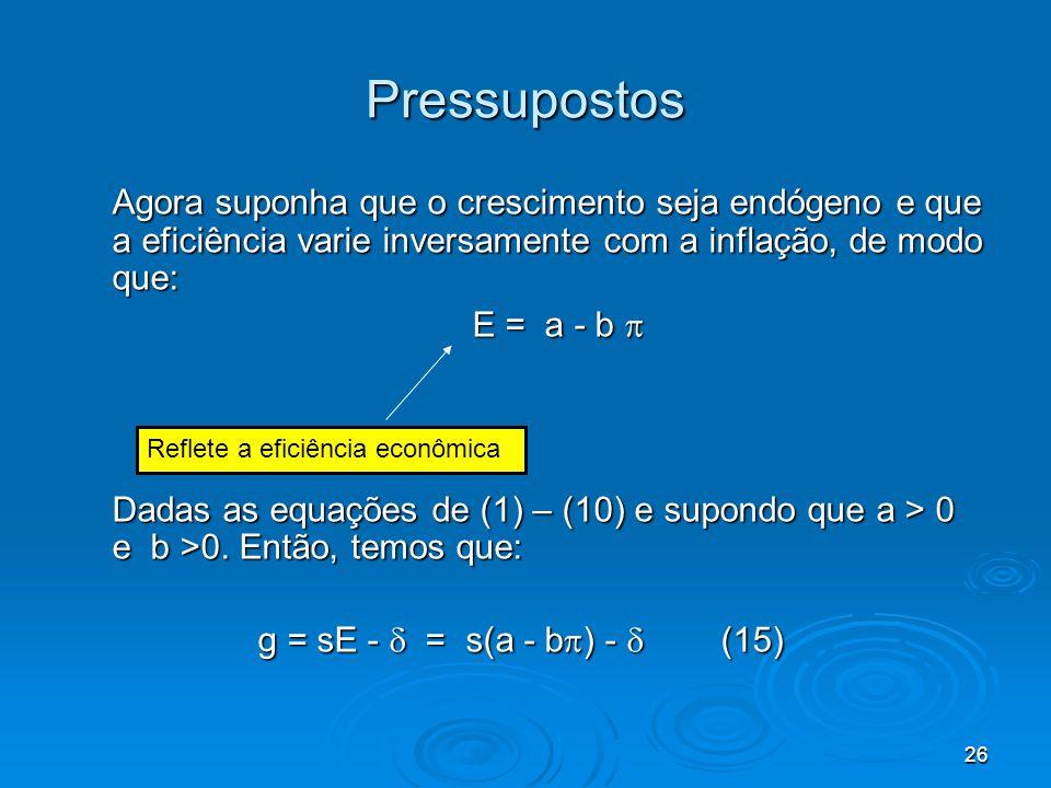 26 Pressupostos Agora suponha que o crescimento seja endógeno e que a eficiência varie inversamente com a inflação, de modo que: E = a - b E = a - b D