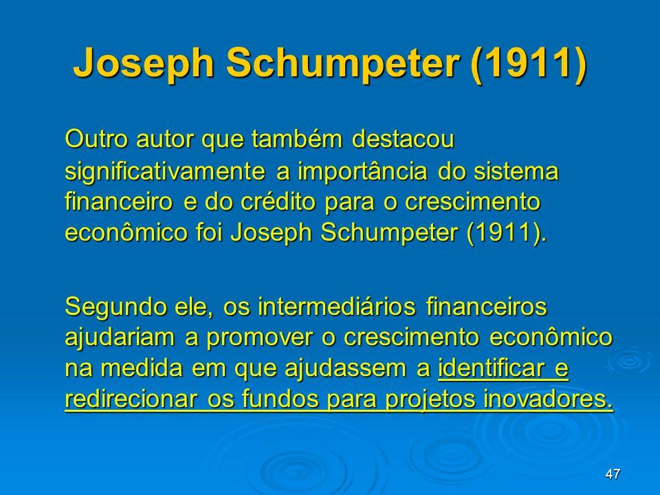47 Joseph Schumpeter (1911) Outro autor que também destacou significativamente a importância do sistema financeiro e do crédito para o crescimento eco