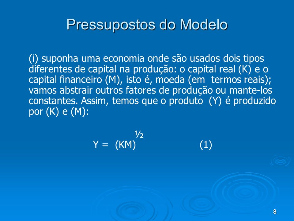 9 Pressupostos do Modelo Aqui consideramos uma economia onde os dois tipo de capital, o real e o financeiro, são medidos a preços constantes e usados como insumos no processo produtivo.