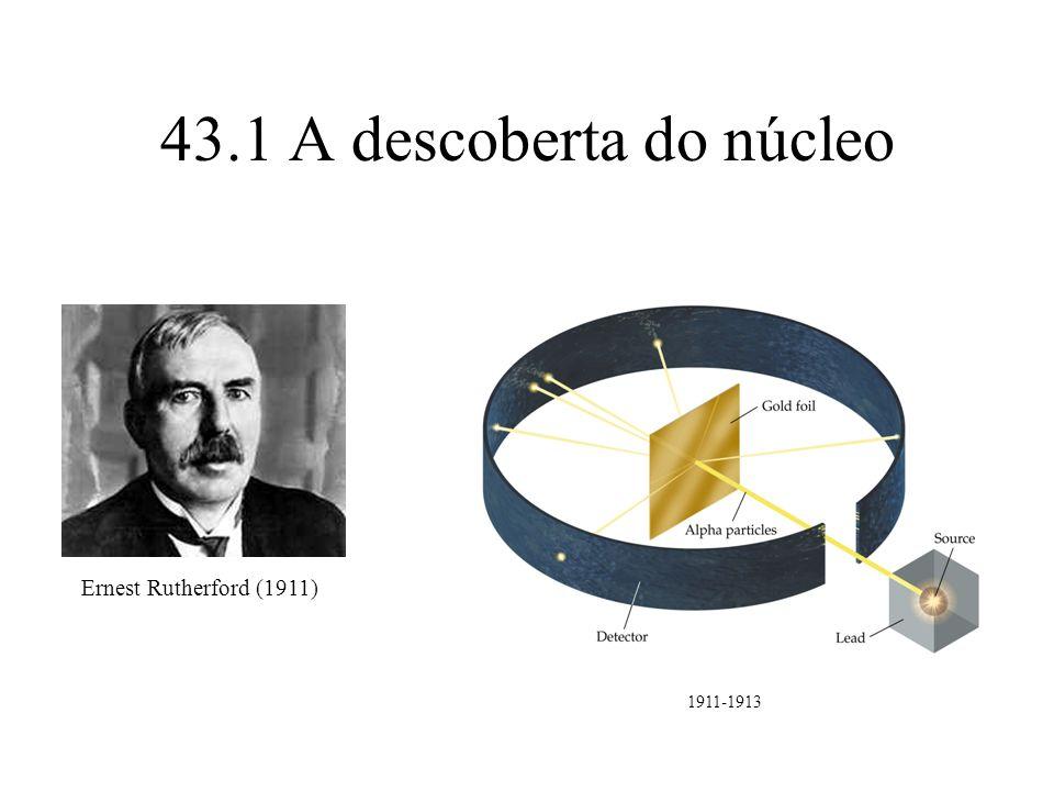 43.1 A descoberta do núcleo Ernest Rutherford (1911) 1911-1913