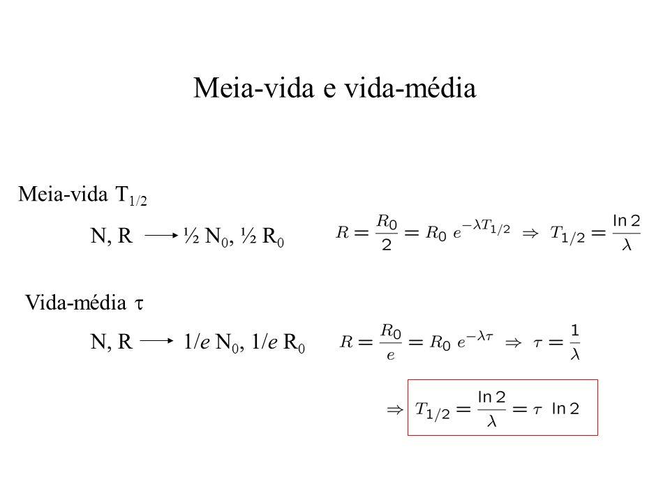 Meia-vida e vida-média Meia-vida T 1/2 Vida-média N, R ½ N 0, ½ R 0 N, R 1/e N 0, 1/e R 0
