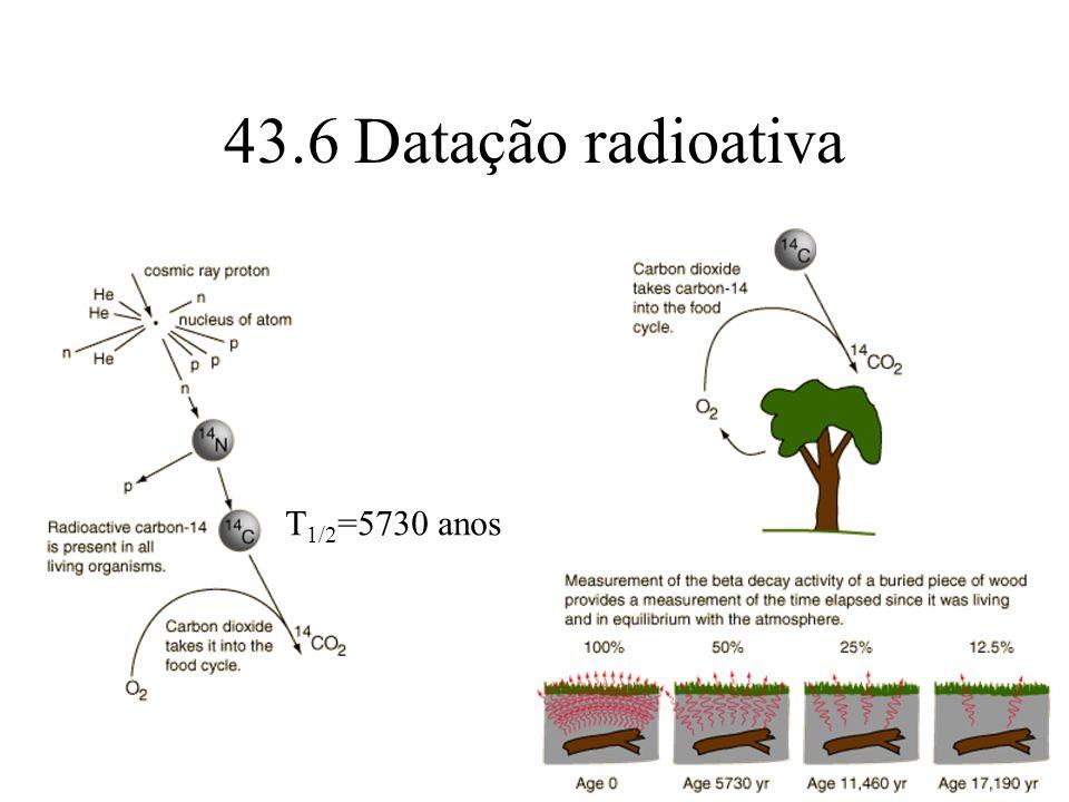 43.6 Datação radioativa T 1/2 =5730 anos
