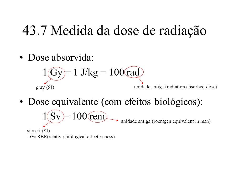 43.7 Medida da dose de radiação Dose absorvida: 1 Gy = 1 J/kg = 100 rad Dose equivalente (com efeitos biológicos): 1 Sv = 100 rem gray (SI) unidade an