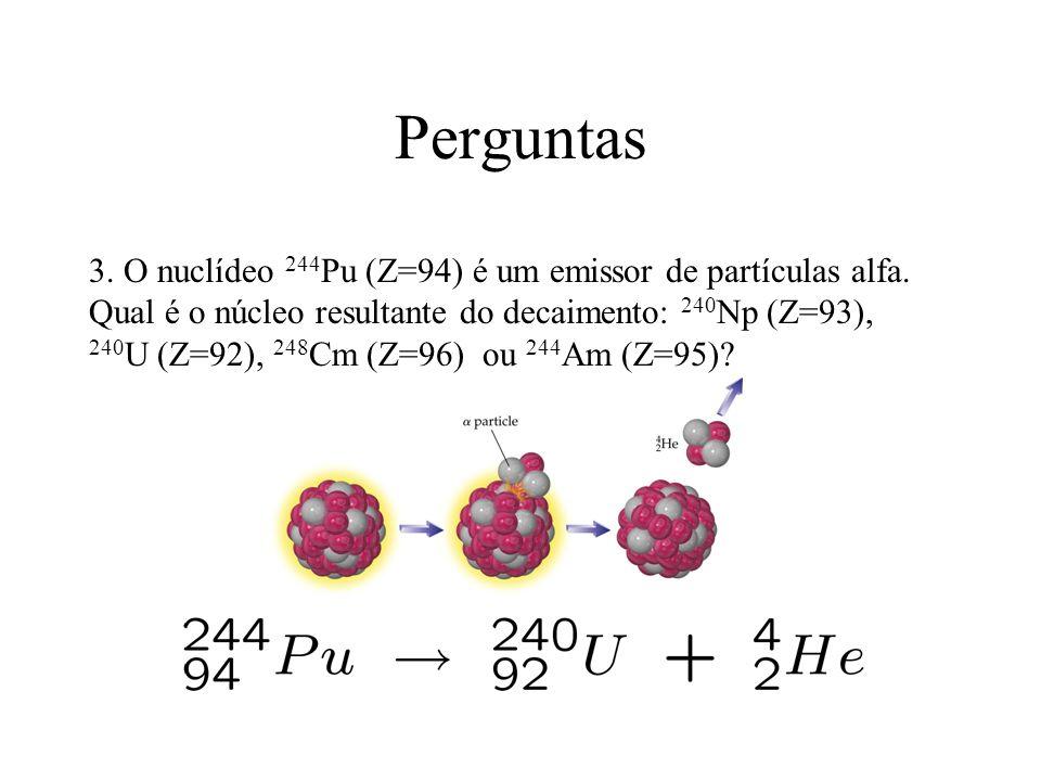 Perguntas 3. O nuclídeo 244 Pu (Z=94) é um emissor de partículas alfa. Qual é o núcleo resultante do decaimento: 240 Np (Z=93), 240 U (Z=92), 248 Cm (