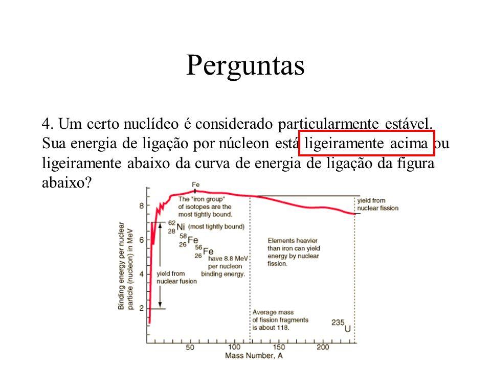 Perguntas 4. Um certo nuclídeo é considerado particularmente estável. Sua energia de ligação por núcleon está ligeiramente acima ou ligeiramente abaix