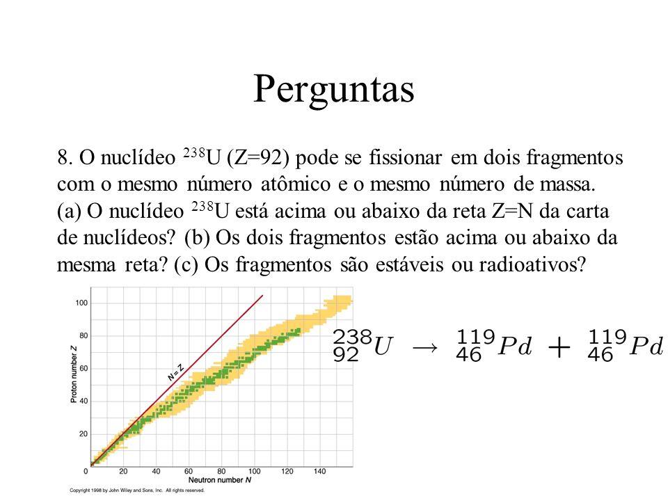 Perguntas 8. O nuclídeo 238 U (Z=92) pode se fissionar em dois fragmentos com o mesmo número atômico e o mesmo número de massa. (a) O nuclídeo 238 U e