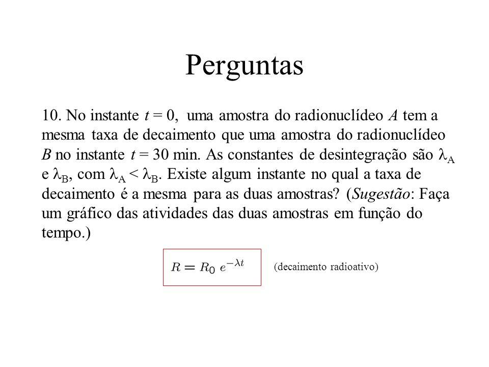 Perguntas 10. No instante t = 0, uma amostra do radionuclídeo A tem a mesma taxa de decaimento que uma amostra do radionuclídeo B no instante t = 30 m