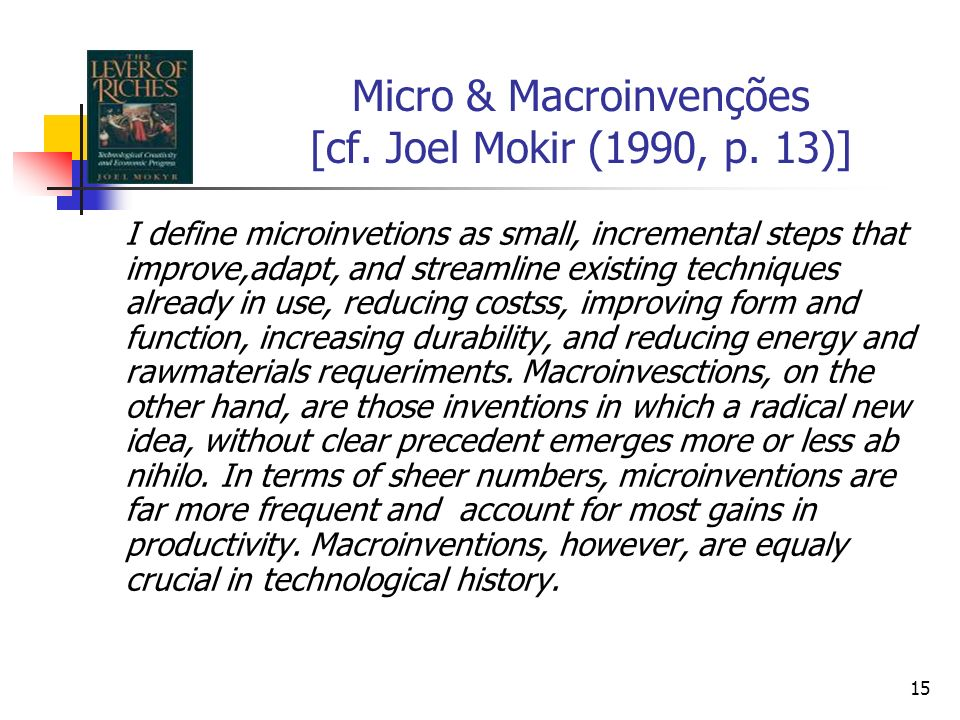 15 Micro & Macroinvenções [cf. Joel Mokir (1990, p. 13)] I define microinvetions as small, incremental steps that improve,adapt, and streamline existi