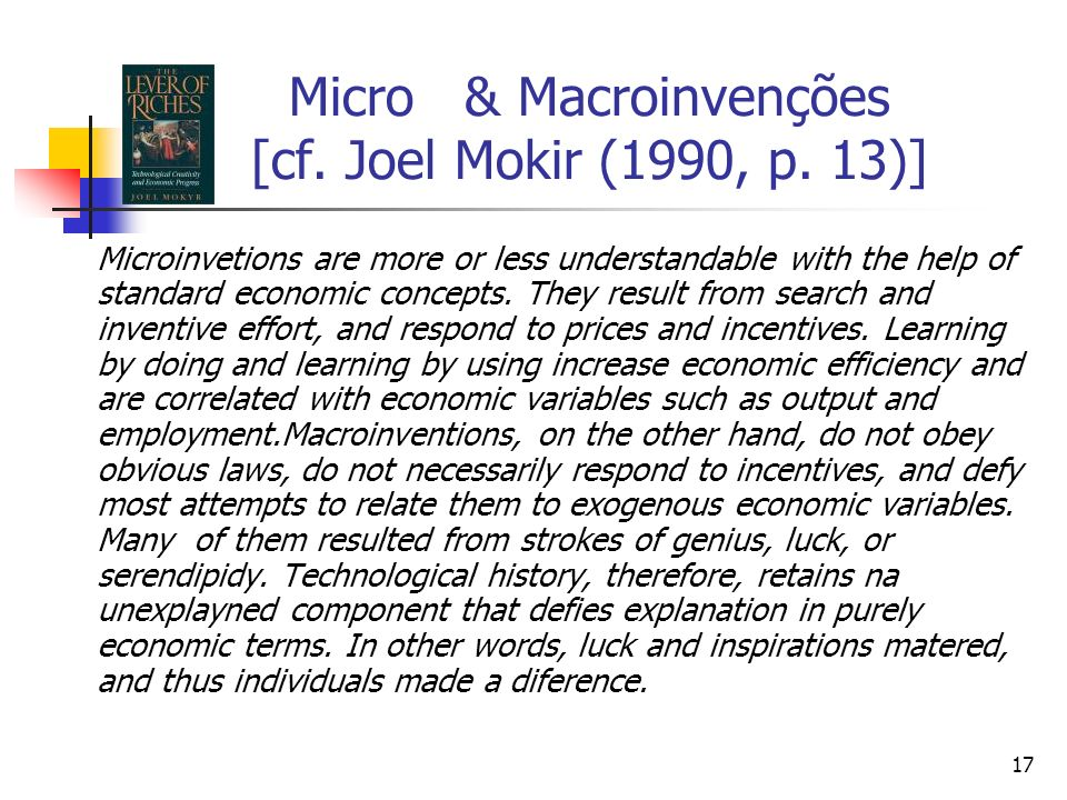 17 Micro & Macroinvenções [cf. Joel Mokir (1990, p. 13)] Microinvetions are more or less understandable with the help of standard economic concepts. T
