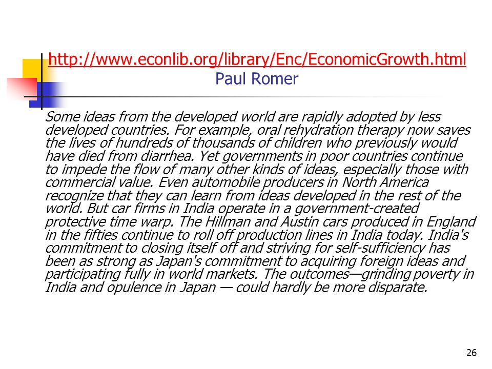 26 http://www.econlib.org/library/Enc/EconomicGrowth.html http://www.econlib.org/library/Enc/EconomicGrowth.html Paul Romer Some ideas from the developed world are rapidly adopted by less developed countries.