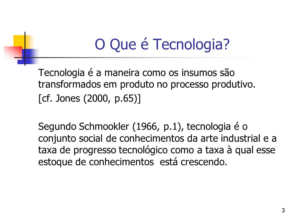 3 O Que é Tecnologia? Tecnologia é a maneira como os insumos são transformados em produto no processo produtivo. [cf. Jones (2000, p.65)] Segundo Schm