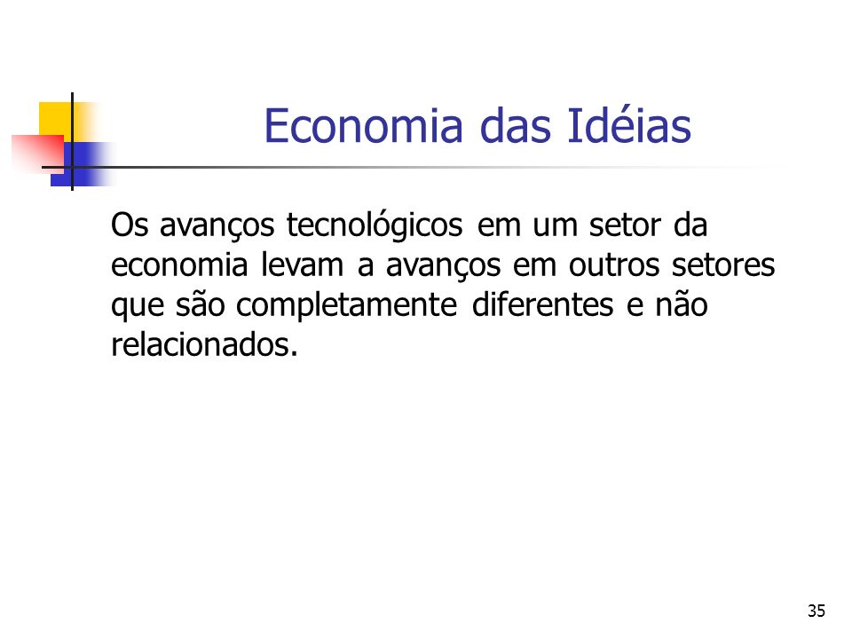 35 Economia das Idéias Os avanços tecnológicos em um setor da economia levam a avanços em outros setores que são completamente diferentes e não relaci