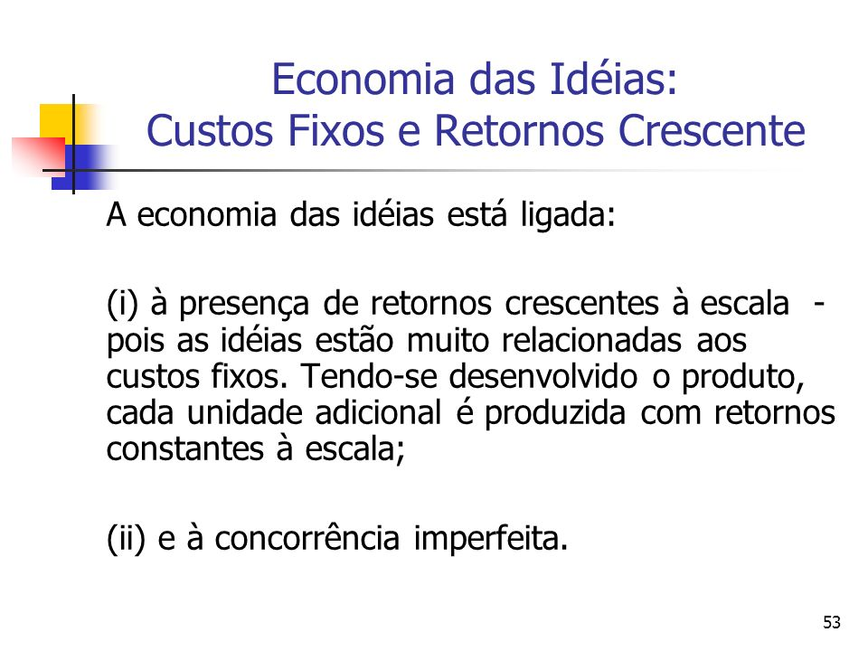 53 Economia das Idéias: Custos Fixos e Retornos Crescente A economia das idéias está ligada: (i) à presença de retornos crescentes à escala - pois as idéias estão muito relacionadas aos custos fixos.