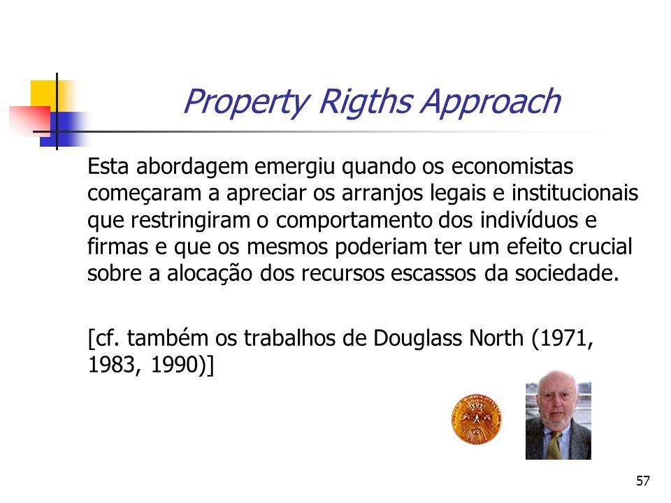 57 Property Rigths Approach Esta abordagem emergiu quando os economistas começaram a apreciar os arranjos legais e institucionais que restringiram o comportamento dos indivíduos e firmas e que os mesmos poderiam ter um efeito crucial sobre a alocação dos recursos escassos da sociedade.