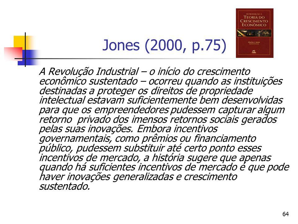64 Jones (2000, p.75) A Revolução Industrial – o início do crescimento econômico sustentado – ocorreu quando as instituições destinadas a proteger os direitos de propriedade intelectual estavam suficientemente bem desenvolvidas para que os empreendedores pudessem capturar algum retorno privado dos imensos retornos sociais gerados pelas suas inovações.