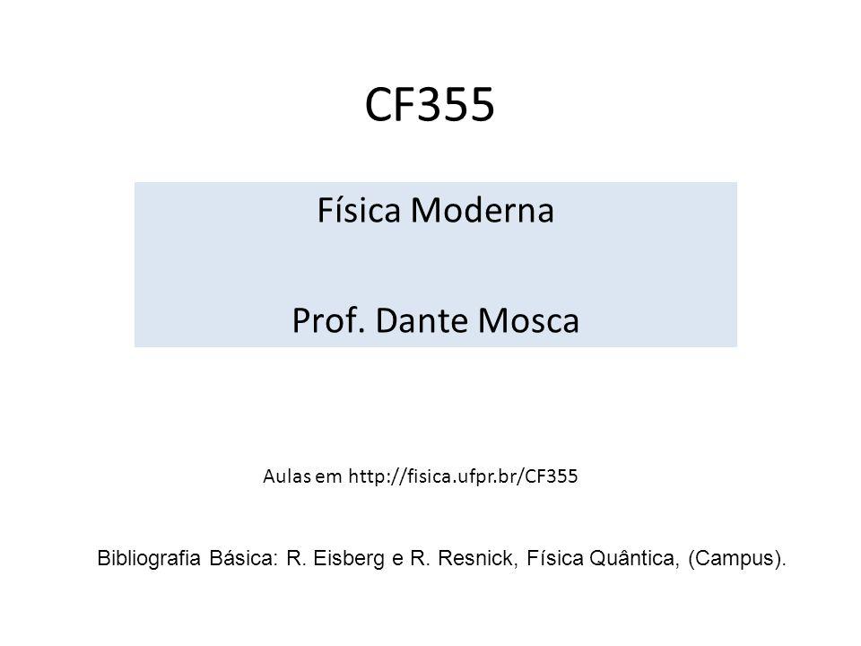 CF355 Física Moderna Prof. Dante Mosca Aulas em http://fisica.ufpr.br/CF355 Bibliografia Básica: R. Eisberg e R. Resnick, Física Quântica, (Campus).
