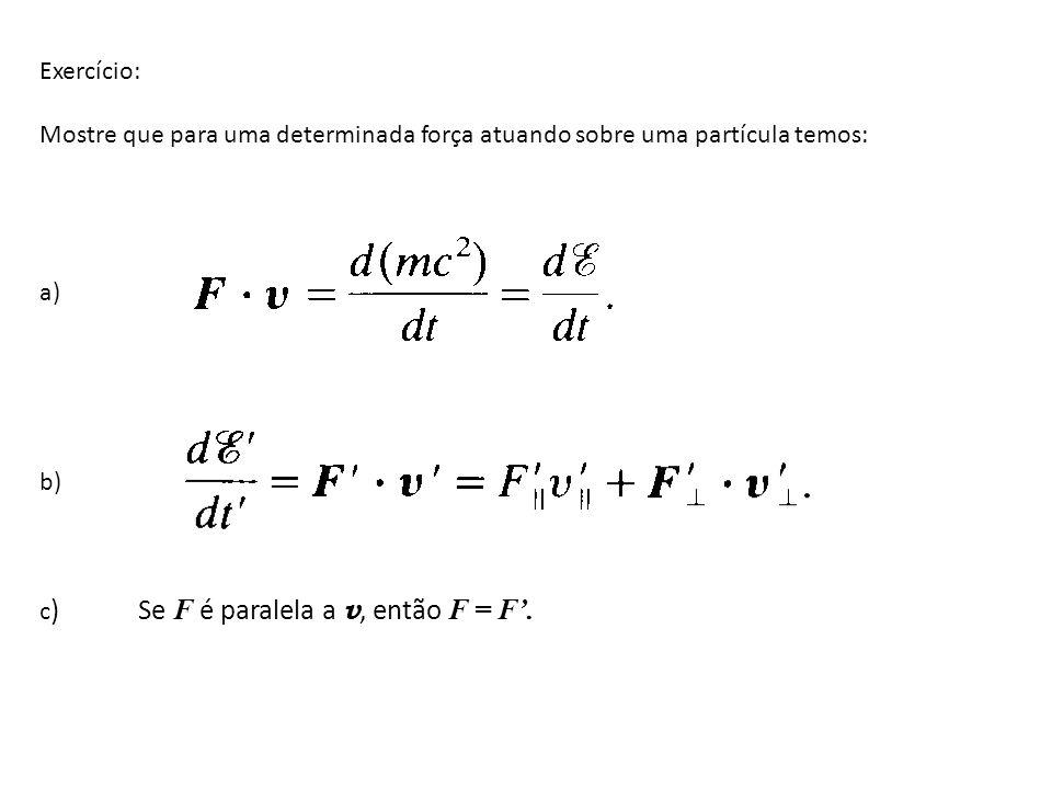 Exercício: Mostre que para uma determinada força atuando sobre uma partícula temos: a) b) c ) Se F é paralela a v, então F = F.