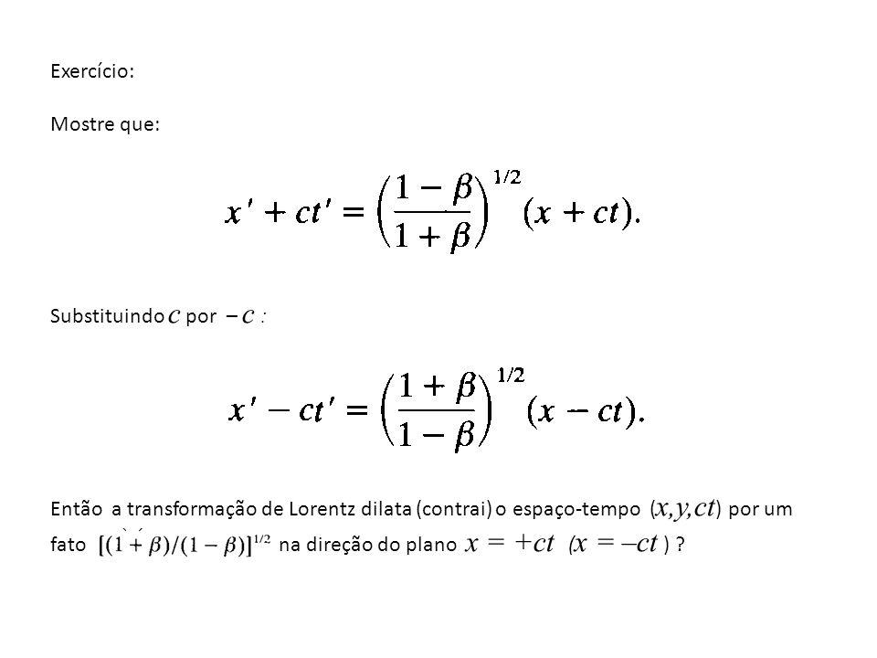 Exercício: Mostre que: Substituindo c por – c : Então a transformação de Lorentz dilata (contrai) o espaço-tempo ( x,y,ct ) por um fator na direção do