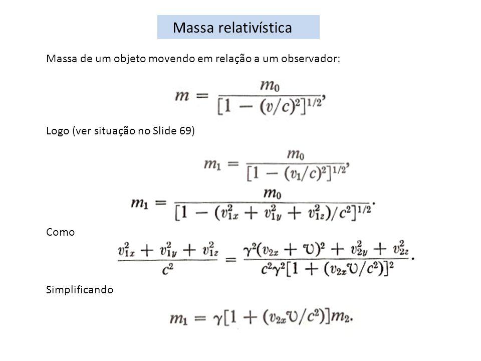 Massa relativística Massa de um objeto movendo em relação a um observador: Logo (ver situação no Slide 69) Como Simplificando