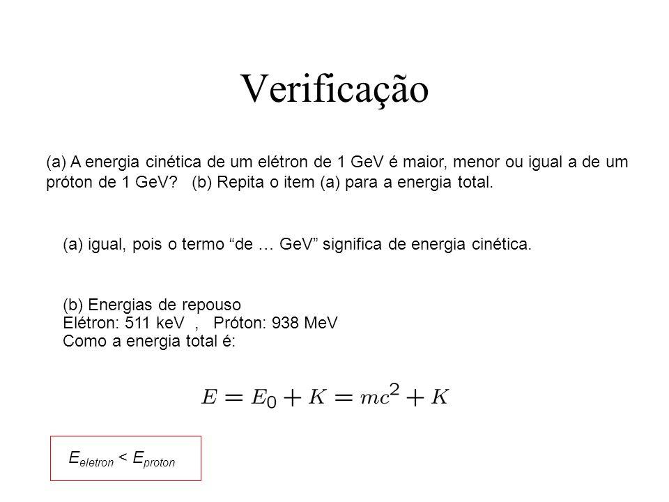 Verificação (a) A energia cinética de um elétron de 1 GeV é maior, menor ou igual a de um próton de 1 GeV? (b) Repita o item (a) para a energia total.
