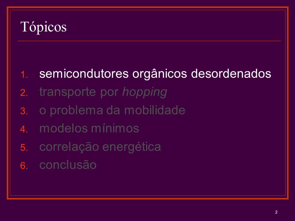 2 Tópicos 1. semicondutores orgânicos desordenados 2. transporte por hopping 3. o problema da mobilidade 4. modelos mínimos 5. correlação energética 6