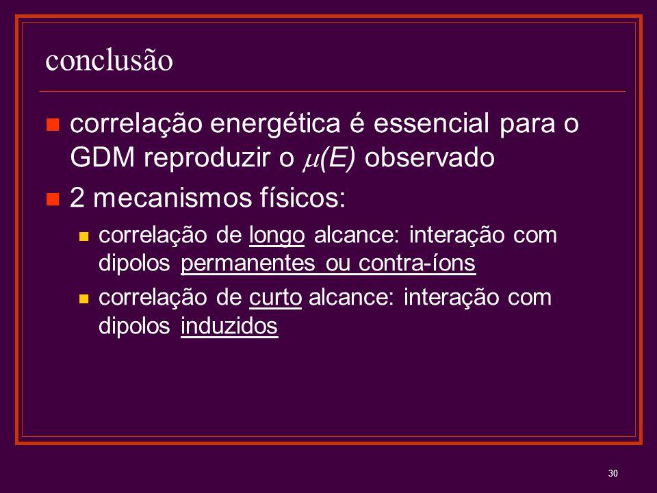 30 conclusão correlação energética é essencial para o GDM reproduzir o (E) observado 2 mecanismos físicos: correlação de longo alcance: interação com