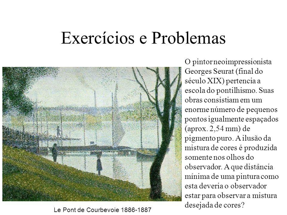 Exercícios e Problemas O pintor neoimpressionista Georges Seurat (final do século XIX) pertencia a escola do pontilhismo. Suas obras consistiam em um