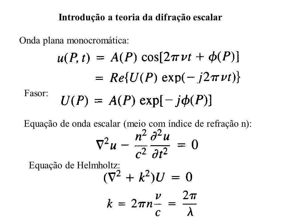 Introdução a teoria da difração escalar Onda plana monocromática: Fasor: Equação de onda escalar (meio com índice de refração n): Equação de Helmholtz