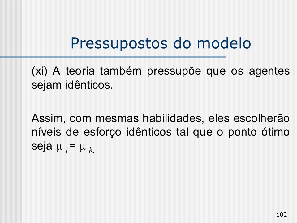 102 Pressupostos do modelo (xi) A teoria também pressupõe que os agentes sejam idênticos. Assim, com mesmas habilidades, eles escolherão níveis de esf