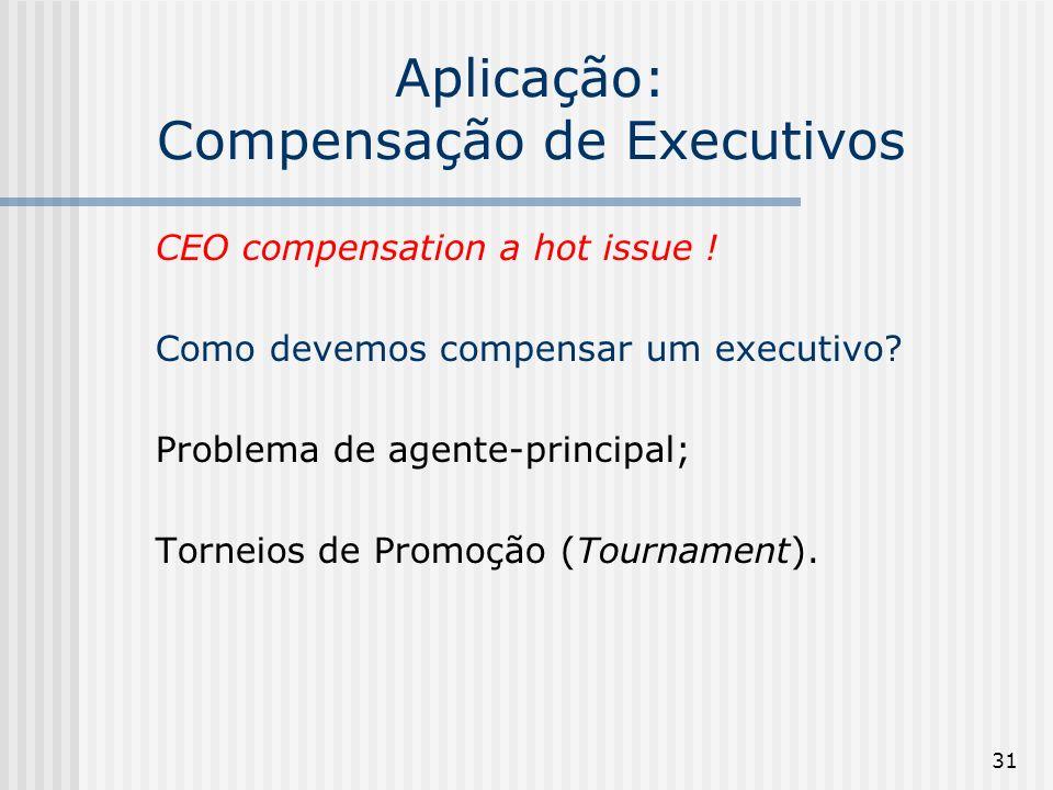 31 Aplicação: Compensação de Executivos CEO compensation a hot issue ! Como devemos compensar um executivo? Problema de agente-principal; Torneios de