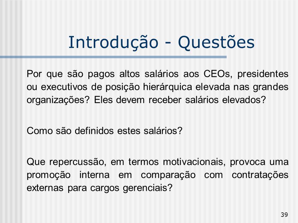 39 Introdução - Questões Por que são pagos altos salários aos CEOs, presidentes ou executivos de posição hierárquica elevada nas grandes organizações?