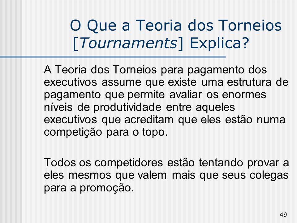 49 O Que a Teoria dos Torneios [Tournaments] Explica? A Teoria dos Torneios para pagamento dos executivos assume que existe uma estrutura de pagamento