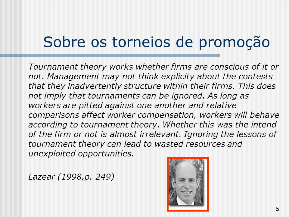 5 Sobre os torneios de promoção Tournament theory works whether firms are conscious of it or not. Management may not think explicity about the contest