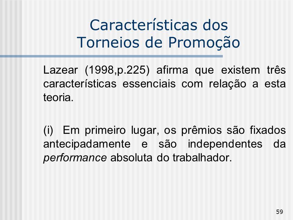 59 Características dos Torneios de Promoção Lazear (1998,p.225) afirma que existem três características essenciais com relação a esta teoria. (i) Em p