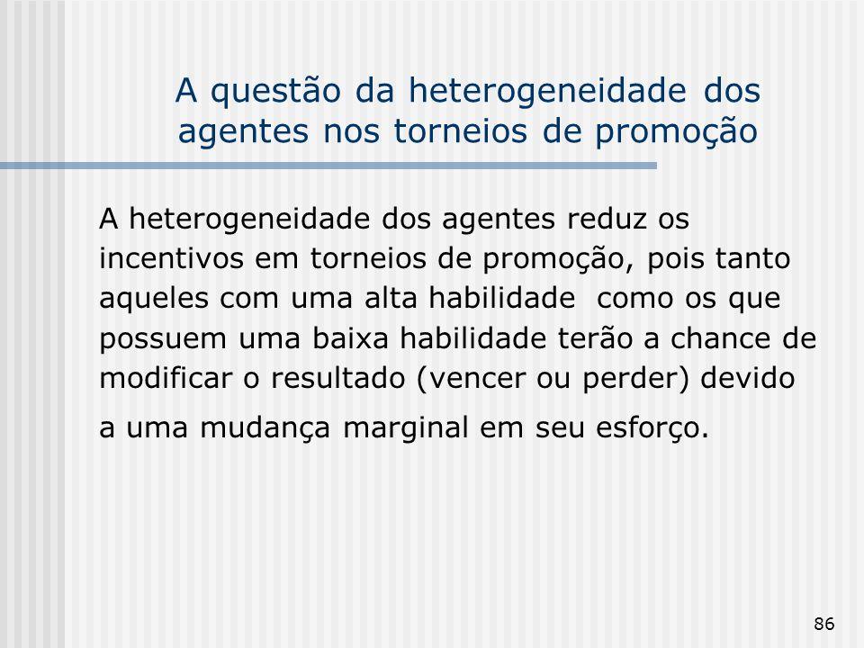 86 A questão da heterogeneidade dos agentes nos torneios de promoção A heterogeneidade dos agentes reduz os incentivos em torneios de promoção, pois t